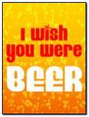 I WISH U WERE BEER